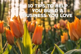 10-tips-to-help-you-build-a-business-you-love