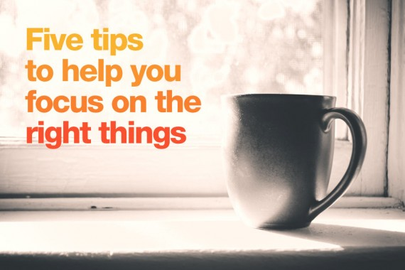 Five-tips-to-help-you-focus-on-the-right-things