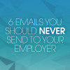 Six-emails-you-should-never-send-to-your-employer