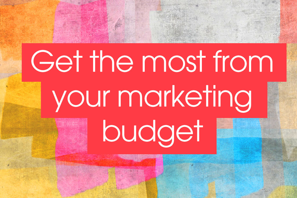 a quick guide to getting the most from your marketing budget