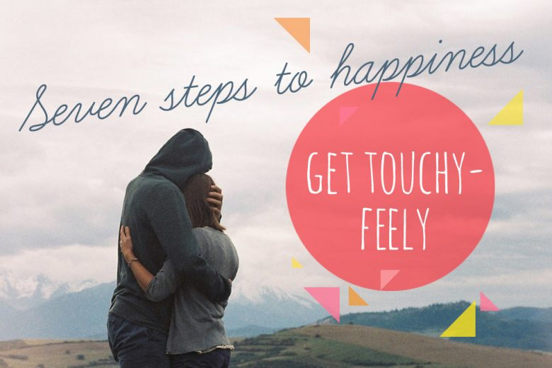 Seven Steps To Happiness Part 4 U2013 Get Touchy Feely