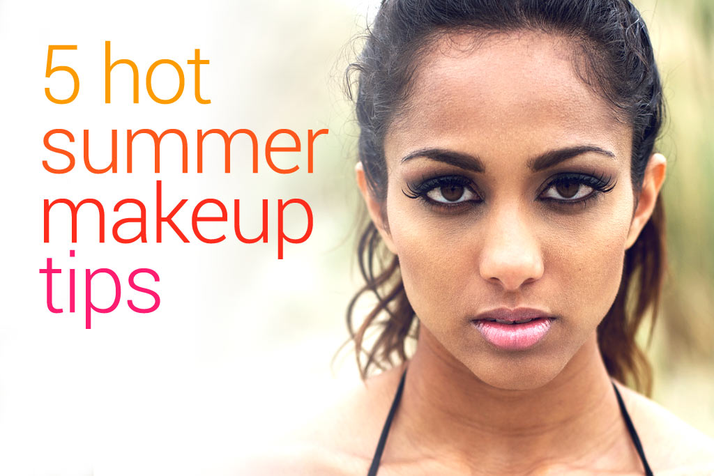 Beat the heat with our five hot summer makeup tips ...